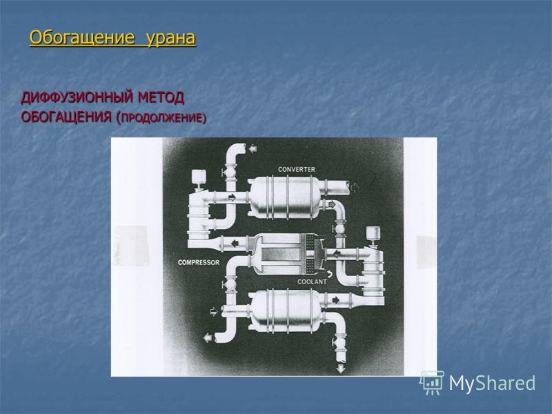 Обогащение урана ДИФФУЗИОННЫЙ МЕТОД ОБОГАЩЕНИЯ ( ПРОДОЛЖЕНИЕ)
