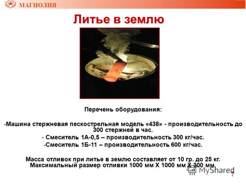 МАГНОЛИЯ Литье в землю Литье в землю Перечень оборудования: -Машина стержневая пескострельная модель «438» - производительность до 300 стержней в час. - Смеситель 1А-0,5 – производительность 300 кг/час. -Смеситель 1Б-11 – производительность 600 кг/ча