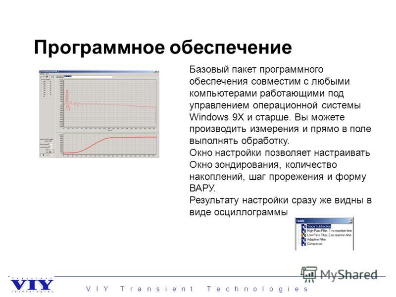 V I Y T r a n s i e n t T e c h n o l o g i e s Программное обеспечение Базовый пакет программного обеспечения совместим с любыми компьютерами работающими под управлением операционной системы Windows 9Х и старше. Вы можете производить измерения и пря