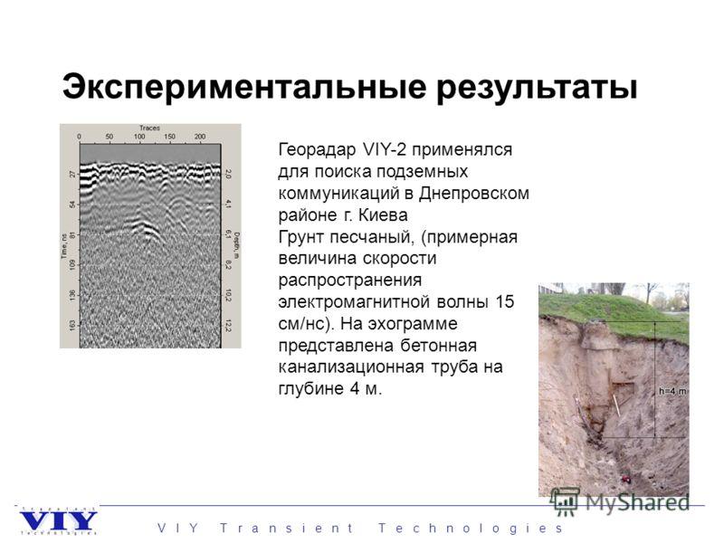 V I Y T r a n s i e n t T e c h n o l o g i e s Экспериментальные результаты Георадар VIY-2 применялся для поиска подземных коммуникаций в Днепровском районе г. Киева Грунт песчаный, (примерная величина скорости распространения электромагнитной волны