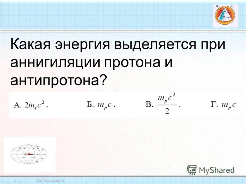 Какая энергия выделяется при аннигиляции протона и антипротона ?