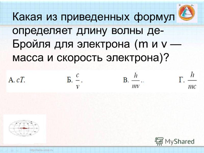 Какая из приведенных формул определяет длину волны де - Бройля для электрона (m и v масса и скорость электрона )?
