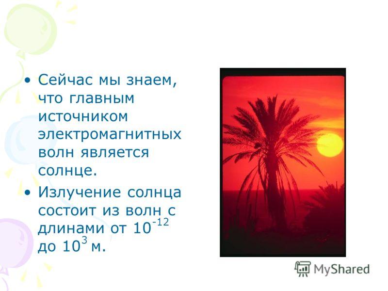 Сейчас мы знаем, что главным источником электромагнитных волн является солнце. Излучение солнца состоит из волн с длинами от 10 -12 до 10 3 м.