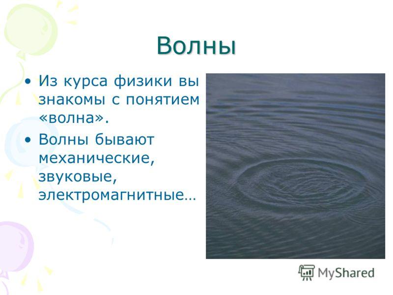 Волны Из курса физики вы знакомы с понятием «волна». Волны бывают механические, звуковые, электромагнитные…