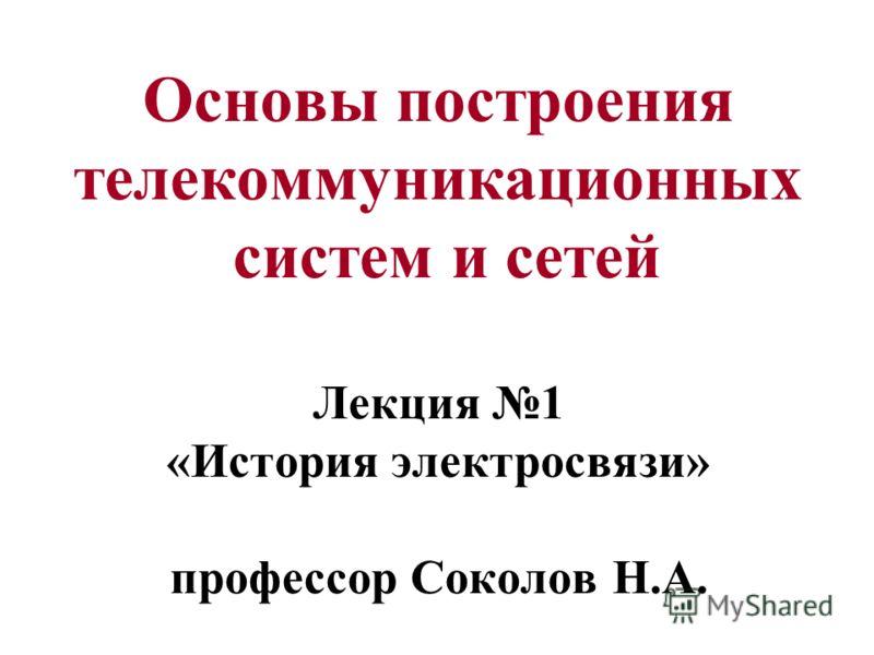 Основы построения телекоммуникационных систем и сетей Лекция 1 «История электросвязи» профессор Соколов Н.А.