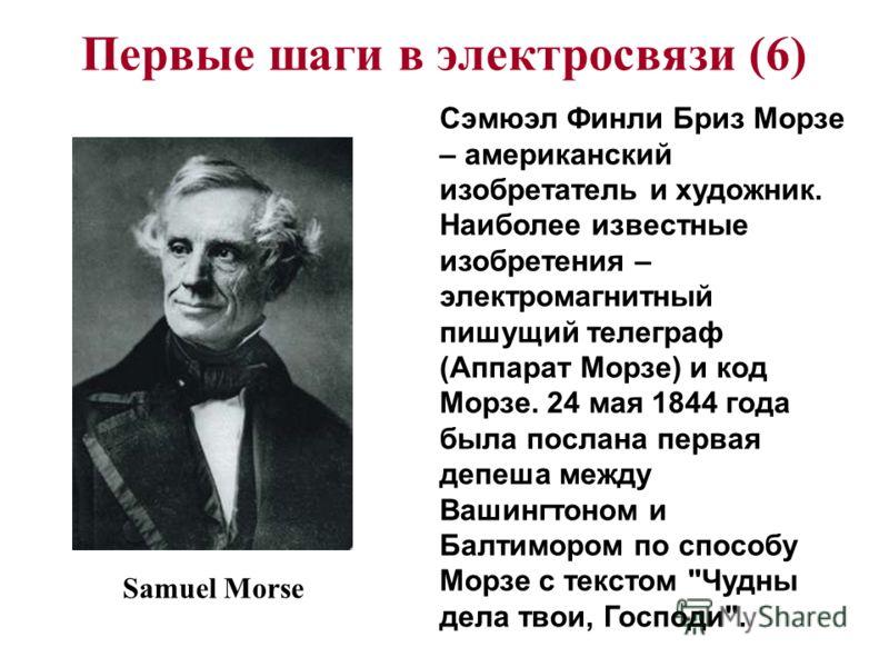 Первые шаги в электросвязи (6) Сэмюэл Финли Бриз Морзе – американский изобретатель и художник. Наиболее известные изобретения – электромагнитный пишущий телеграф (Аппарат Морзе) и код Морзе. 24 мая 1844 года была послана первая депеша между Вашингтон