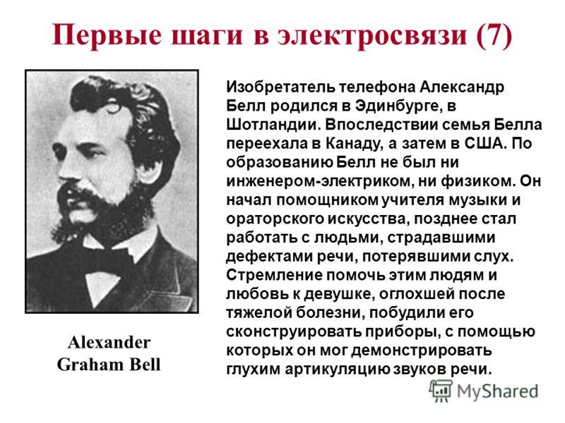 Первые шаги в электросвязи (7) Alexander Graham Bell Изобретатель телефона Александр Белл родился в Эдинбурге, в Шотландии. Впоследствии семья Белла переехала в Канаду, а затем в США. По образованию Белл не был ни инженером-электриком, ни физиком. Он