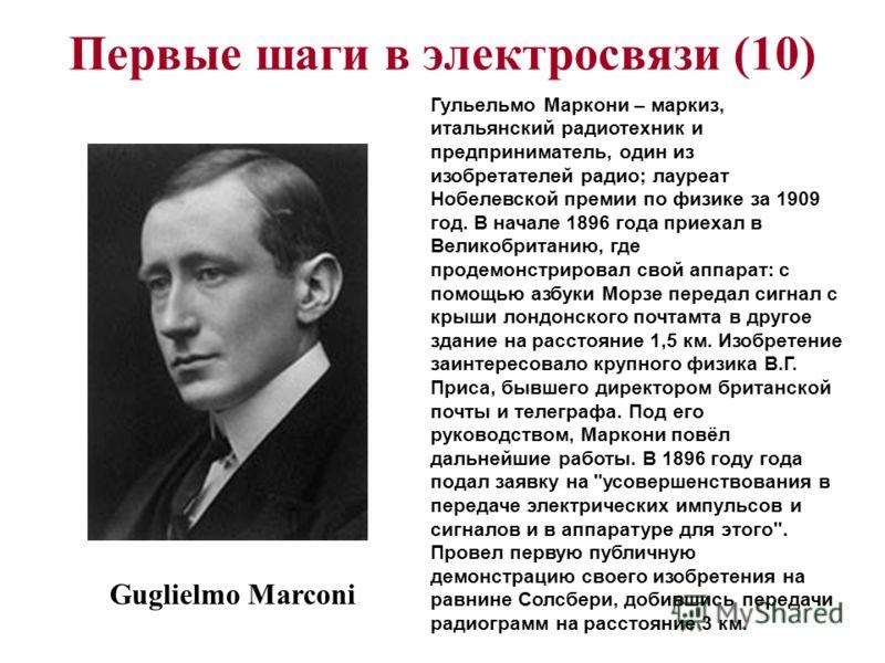 Первые шаги в электросвязи (10) Guglielmo Marconi Гульельмо Маркони – маркиз, итальянский радиотехник и предприниматель, один из изобретателей радио; лауреат Нобелевской премии по физике за 1909 год. В начале 1896 года приехал в Великобританию, где п