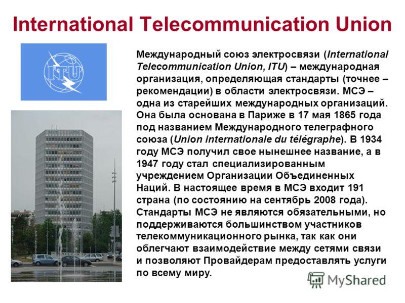 International Telecommunication Union Международный союз электросвязи (International Telecommunication Union, ITU) – международная организация, определяющая стандарты (точнее – рекомендации) в области электросвязи. МСЭ – одна из старейших международн