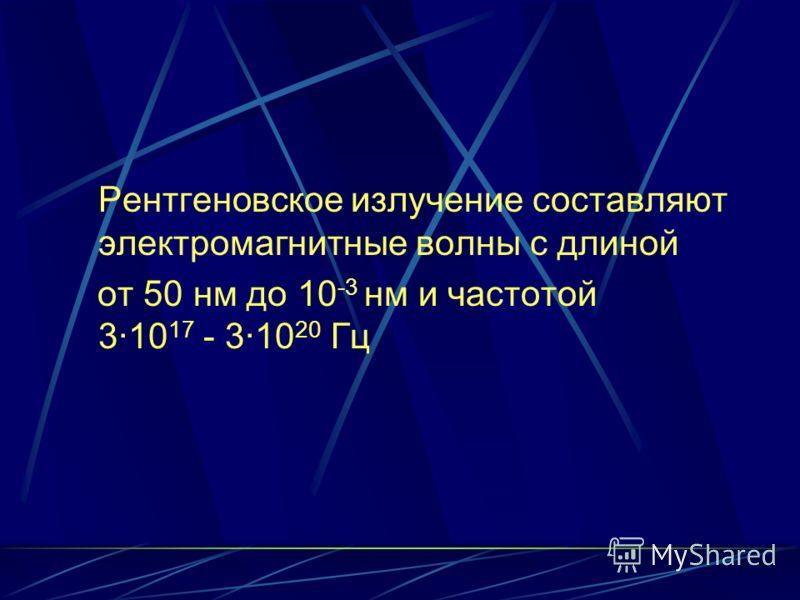 Рентгеновское излучение составляют электромагнитные волны с длиной от 50 нм до 10 -3 нм и частотой 3·10 17 - 3·10 20 Гц
