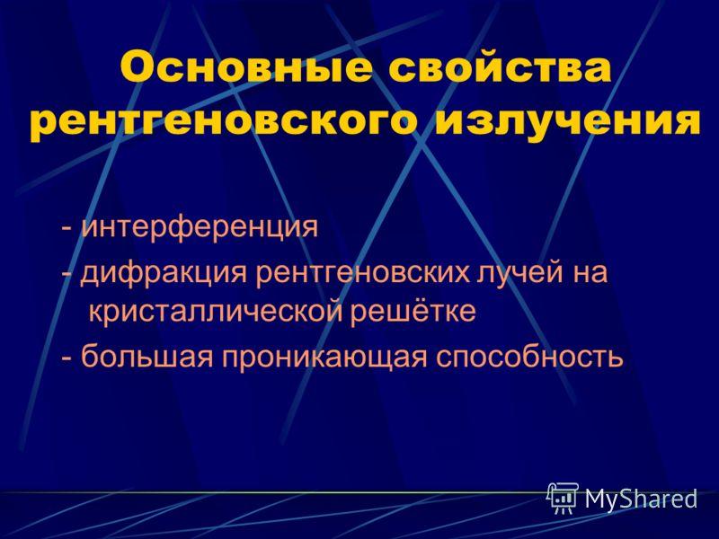 Основные свойства рентгеновского излучения - интерференция - дифракция рентгеновских лучей на кристаллической решётке - большая проникающая способность