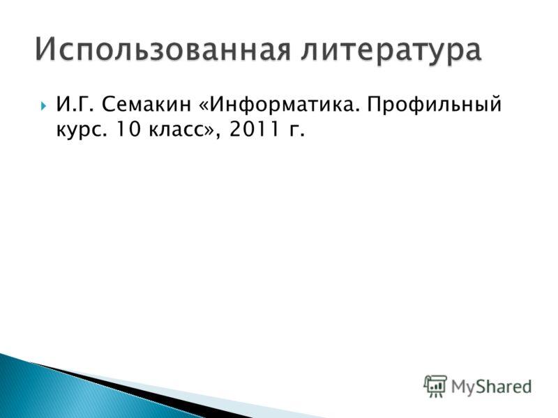 И.Г. Семакин «Информатика. Профильный курс. 10 класс», 2011 г.