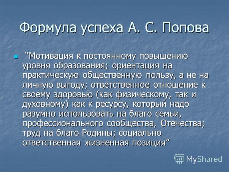 Формула успеха А. С. Попова Мотивация к постоянному повышению уровня образования; ориентация на практическую общественную пользу, а не на личную выгоду; ответственное отношение к своему здоровью (как физическому, так и духовному) как к ресурсу, котор