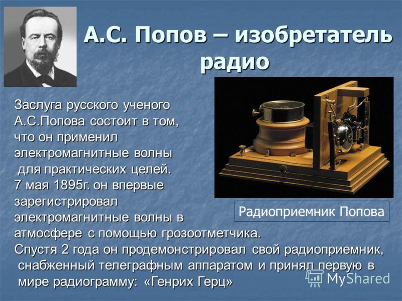 А.С. Попов – изобретатель радио А.С. Попов – изобретатель радио Заслуга русского ученого А.С.Попова состоит в том, что он применил электромагнитные волны для практических целей. для практических целей. 7 мая 1895г. он впервые зарегистрировал электром