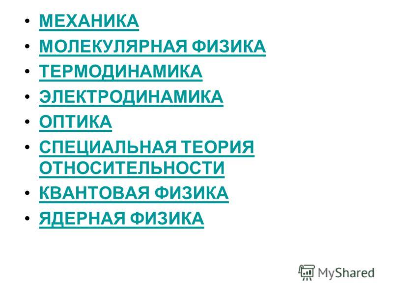 МЕХАНИКА МОЛЕКУЛЯРНАЯ ФИЗИКА ТЕРМОДИНАМИКА ЭЛЕКТРОДИНАМИКА ОПТИКА СПЕЦИАЛЬНАЯ ТЕОРИЯ ОТНОСИТЕЛЬНОСТИСПЕЦИАЛЬНАЯ ТЕОРИЯ ОТНОСИТЕЛЬНОСТИ КВАНТОВАЯ ФИЗИКА ЯДЕРНАЯ ФИЗИКА