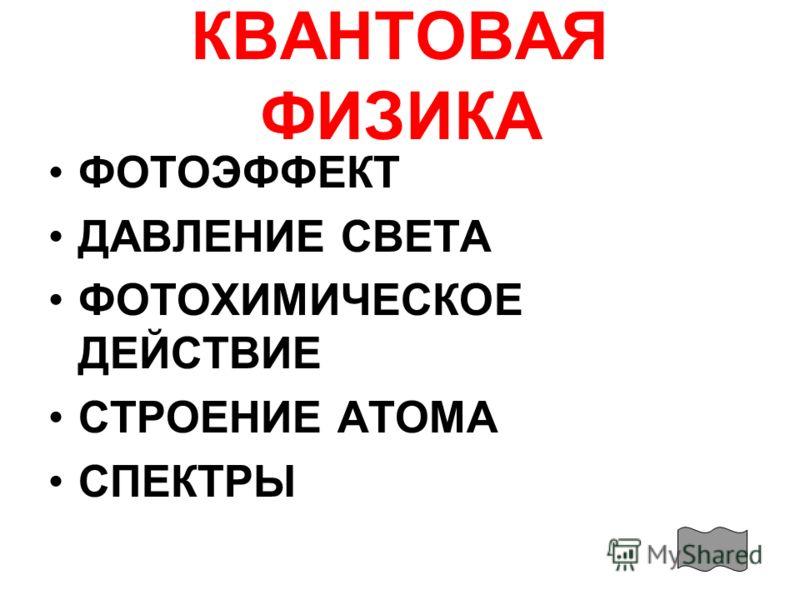 КВАНТОВАЯ ФИЗИКА ФОТОЭФФЕКТ ДАВЛЕНИЕ СВЕТА ФОТОХИМИЧЕСКОЕ ДЕЙСТВИЕ СТРОЕНИЕ АТОМА СПЕКТРЫ