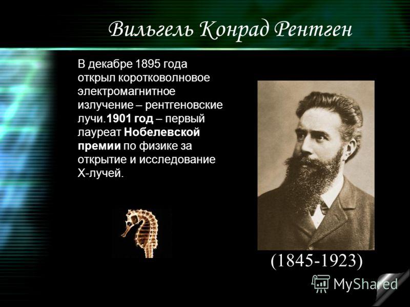 Вильгель Конрад Рентген В декабре 1895 года открыл коротковолновое электромагнитное излучение – рентгеновские лучи.1901 год – первый лауреат Нобелевской премии по физике за открытие и исследование Х-лучей. (1845-1923)