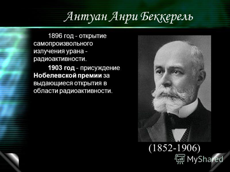 Антуан Анри Беккерель 1896 год - открытие самопроизвольного излучения урана - радиоактивности. 1903 год - присуждение Нобелевской премии за выдающиеся открытия в области радиоактивности. (1852-1906)
