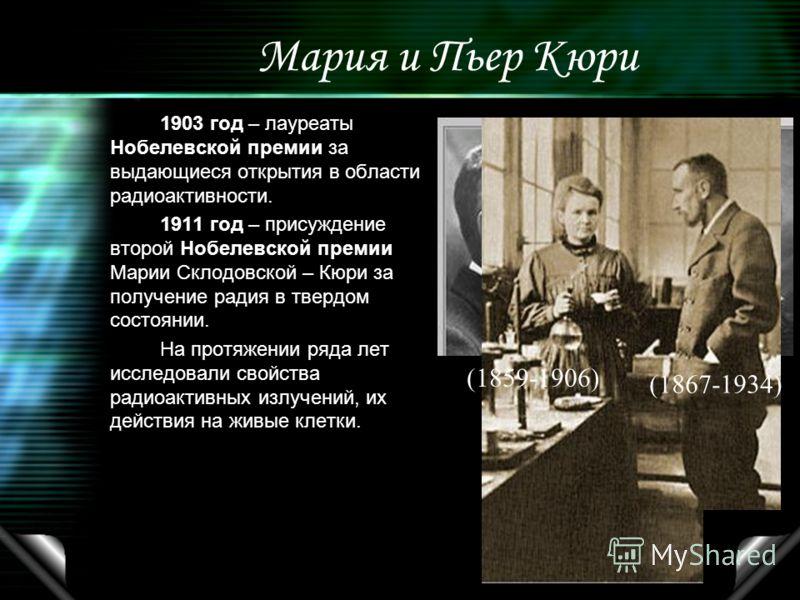 Мария и Пьер Кюри 1903 год – лауреаты Нобелевской премии за выдающиеся открытия в области радиоактивности. 1911 год – присуждение второй Нобелевской премии Марии Склодовской – Кюри за получение радия в твердом состоянии. На протяжении ряда лет исслед