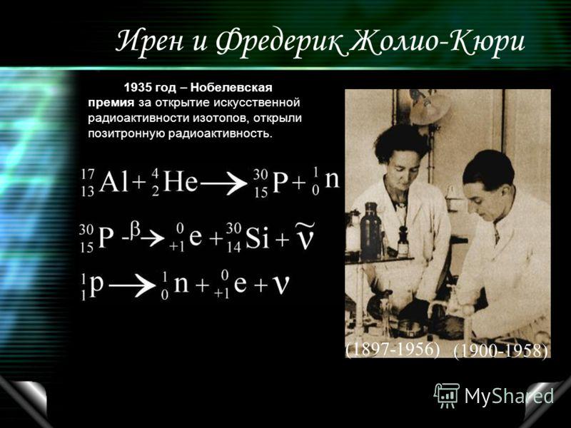 Ирен и Фредерик Жолио-Кюри 1935 год – Нобелевская премия за открытие искусственной радиоактивности изотопов, открыли позитронную радиоактивность. (1897-1956) (1900-1958)