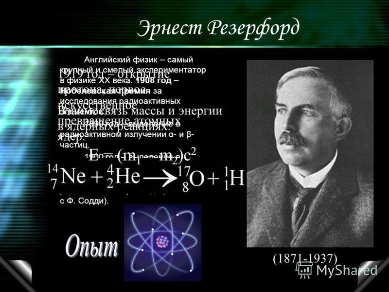 Эрнест Резерфорд Английский физик – самый крупный и смелый экспериментатор в физике ХХ века. 1908 год – Нобелевская премия за исследования радиоактивных элементов. 1899 год – выделение в радиоактивном излучении α- и β- частиц. 1900 год – выделение в