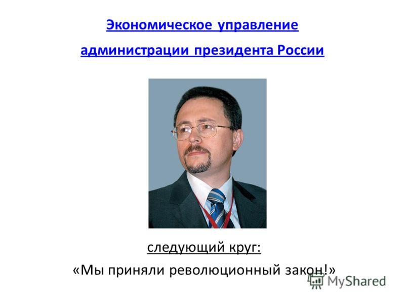 Экономическое управление администрации президента России следующий круг: «Мы приняли революционный закон!»