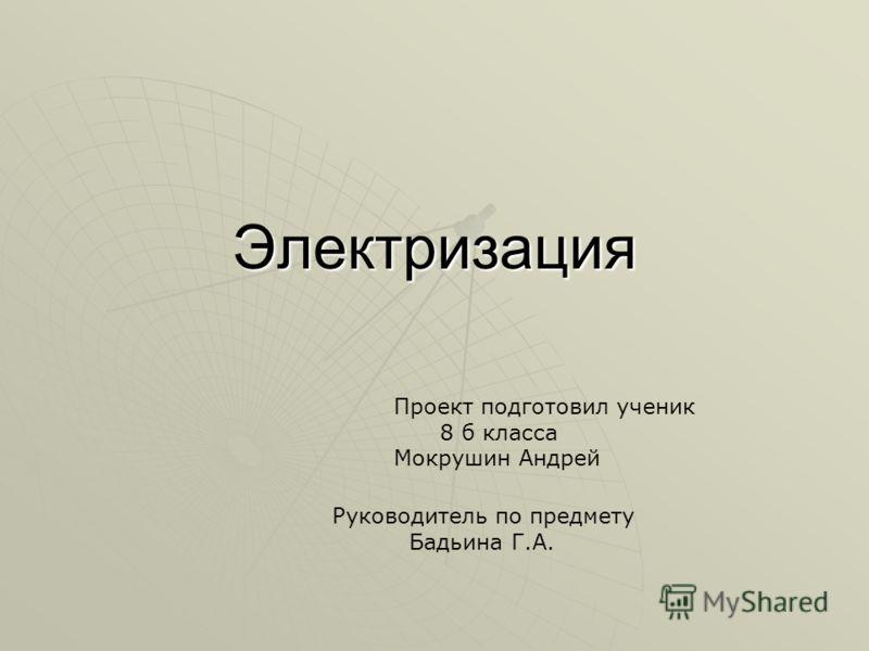 Электризация Проект подготовил ученик 8 б класса Мокрушин Андрей Руководитель по предмету Бадьина Г.А.