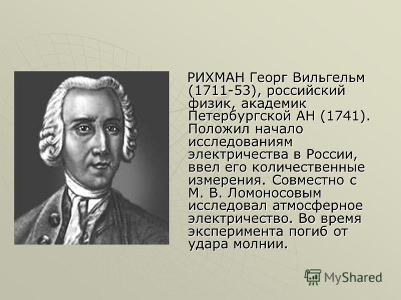 РИХМАН Георг Вильгельм (1711-53), российский физик, академик Петербургской АН (1741). Положил начало исследованиям электричества в России, ввел его количественные измерения. Совместно с М. В. Ломоносовым исследовал атмосферное электричество. Во время