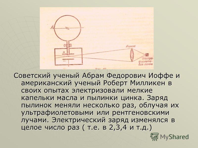 Советский ученый Абрам Федорович Иоффе и американский ученый Роберт Милликен в своих опытах электризовали мелкие капельки масла и пылинки цинка. Заряд пылинок меняли несколько раз, облучая их ультрафиолетовыми или рентгеновскими лучами. Электрический
