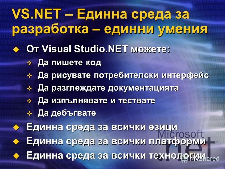 VS.NET – Единна среда за разработка – единни умения От Visual Studio.NET можете: От Visual Studio.NET можете: Да пишете код Да пишете код Да рисувате потребителски интерфейс Да рисувате потребителски интерфейс Да разглеждате документацията Да разглеж