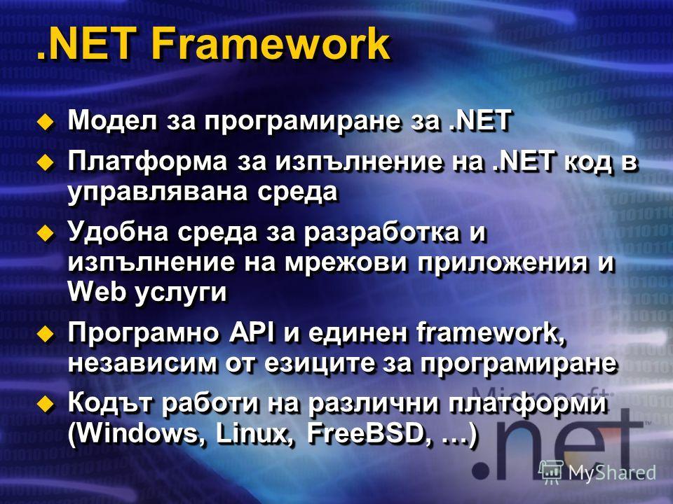.NET Framework Модел за програмиране за.NET Модел за програмиране за.NET Платформа за изпълнение на.NET код в управлявана среда Платформа за изпълнение на.NET код в управлявана среда Удобна среда за разработка и изпълнение на мрежови приложения и Web