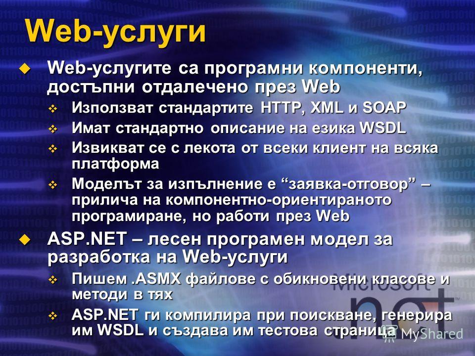 Web-услуги Web-услугите са програмни компоненти, достъпни отдалечено през Web Web-услугите са програмни компоненти, достъпни отдалечено през Web Използват стандартите HTTP, XML и SOAP Използват стандартите HTTP, XML и SOAP Имат стандартно описание на