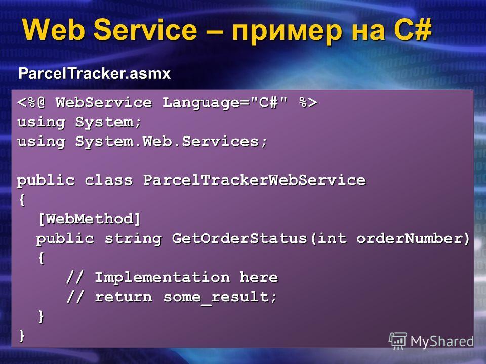 Web Service – пример на C# ParcelTracker.asmx using System; using System.Web.Services; public class ParcelTrackerWebService { [WebMethod] [WebMethod] public string GetOrderStatus(int orderNumber) public string GetOrderStatus(int orderNumber) { // Imp