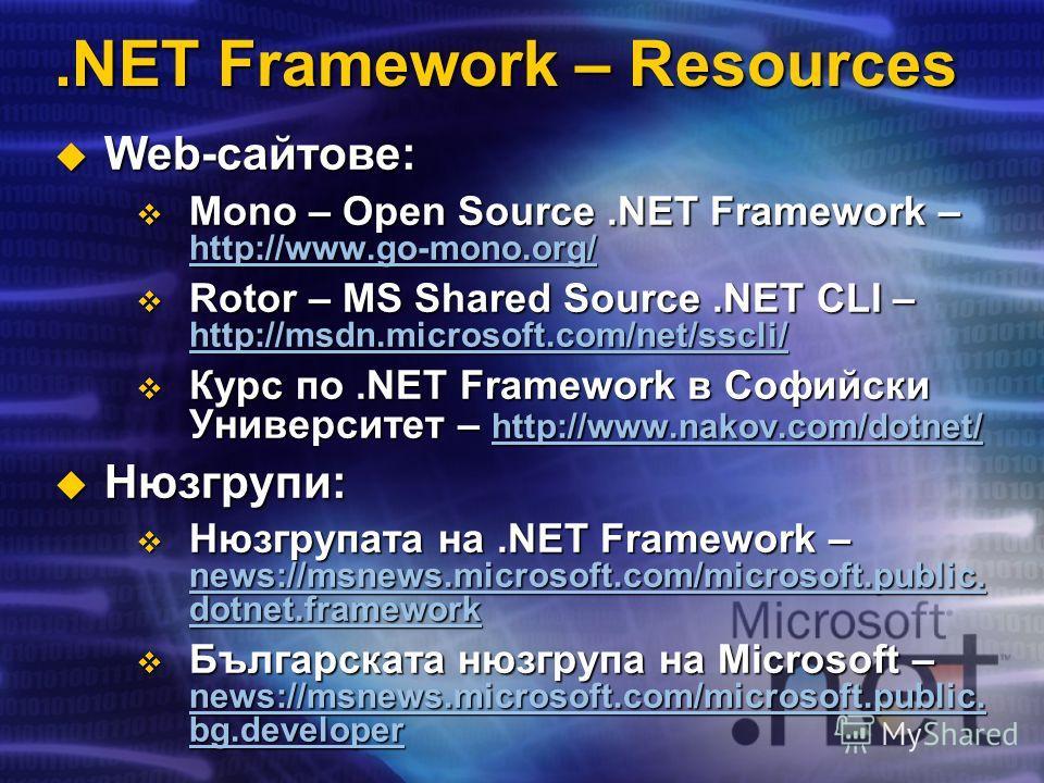 .NET Framework – Resources Web-сайтове: Web-сайтове: Mono – Open Source.NET Framework – http://www.go-mono.org/ Mono – Open Source.NET Framework – http://www.go-mono.org/ http://www.go-mono.org/ Rotor – MS Shared Source.NET CLI – http://msdn.microsof