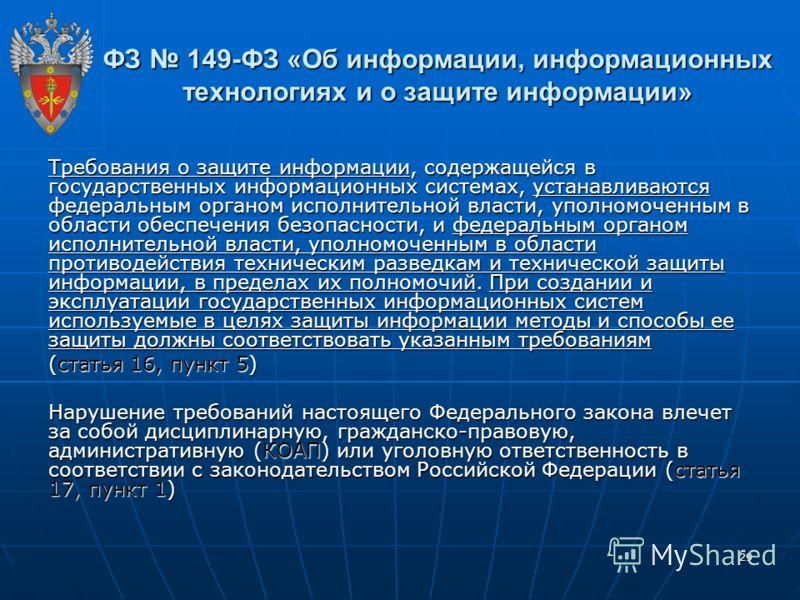 29 ФЗ 149-ФЗ «Об информации, информационных технологиях и о защите информации» Требования о защите информации, содержащейся в государственных информационных системах, устанавливаются федеральным органом исполнительной власти, уполномоченным в области