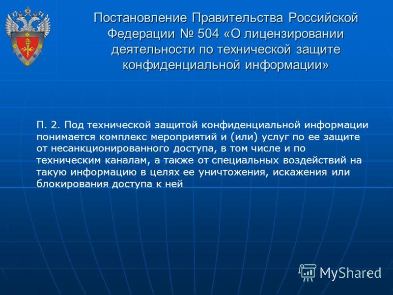 5 Постановление Правительства Российской Федерации 504 «О лицензировании деятельности по технической защите конфиденциальной информации» П. 2. Под технической защитой конфиденциальной информации понимается комплекс мероприятий и (или) услуг по ее защ