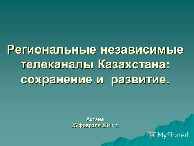 Региональные независимые телеканалы Казахстана: сохранение и развитие. Астана 25 февраля 2011 г.