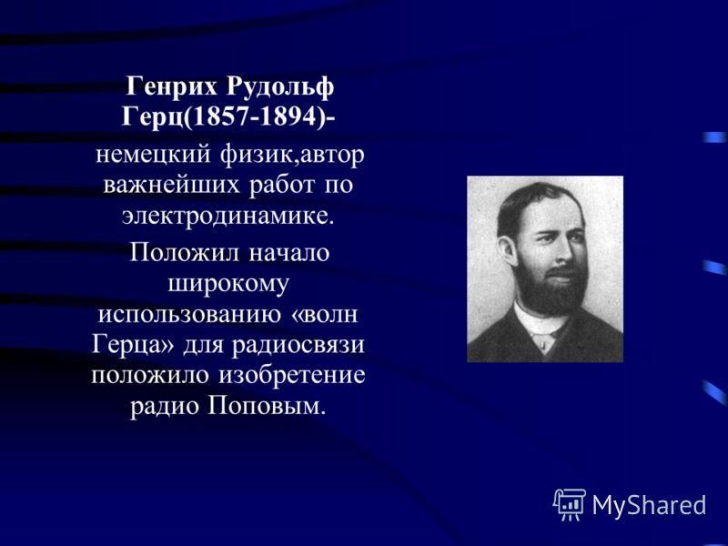 Генрих Рудольф Герц(1857-1894)- немецкий физик,автор важнейших работ по электродинамике. Положил начало широкому использованию «волн Герца» для радиосвязи положило изобретение радио Поповым.