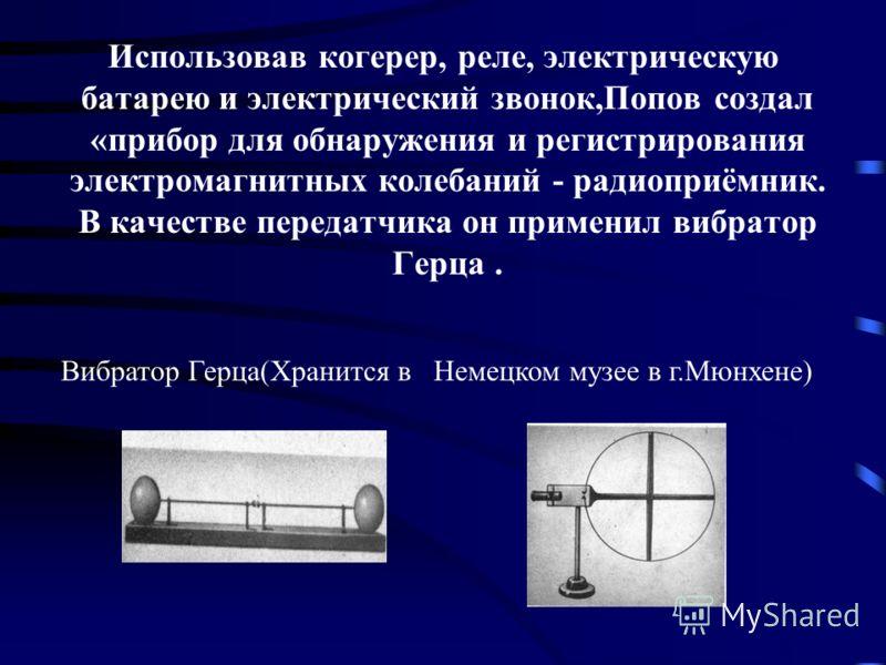 Использовав когерер, реле, электрическую батарею и электрический звонок,Попов создал «прибор для обнаружения и регистрирования электромагнитных колебаний - радиоприёмник. В качестве передатчика он применил вибратор Герца. Вибратор Герца(Хранится в Не