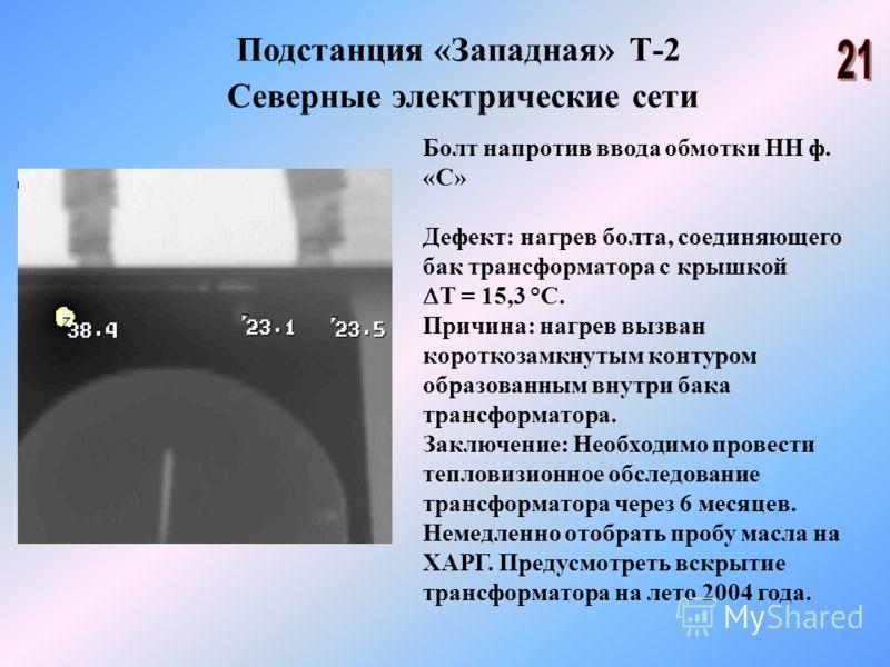 Подстанция «Западная» Т-2 Северные электрические сети Болт напротив ввода обмотки НН ф. «С» Дефект: нагрев болта, соединяющего бак трансформатора с крышкой Т = 15,3 °С. Причина: нагрев вызван короткозамкнутым контуром образованным внутри бака трансфо
