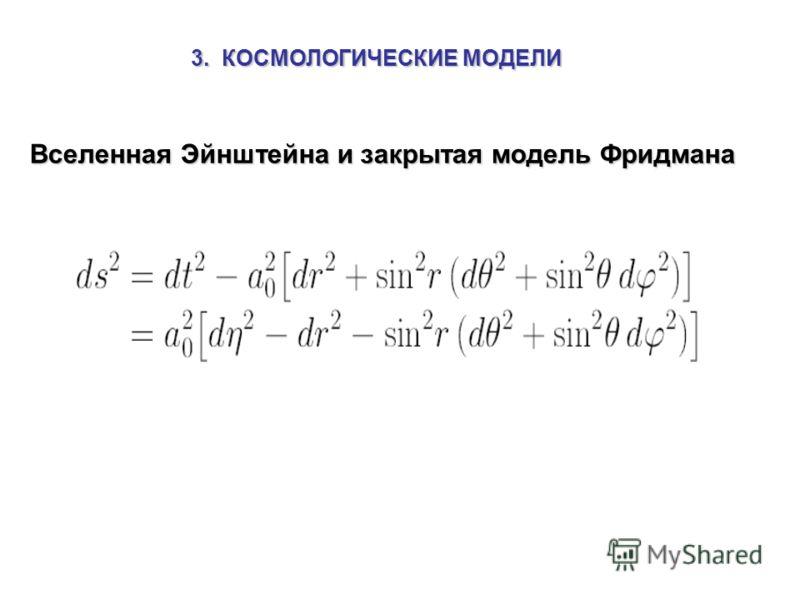 3. КОСМОЛОГИЧЕСКИЕ МОДЕЛИ Вселенная Эйнштейна и закрытая модель Фридмана Вселенная Эйнштейна и закрытая модель Фридмана
