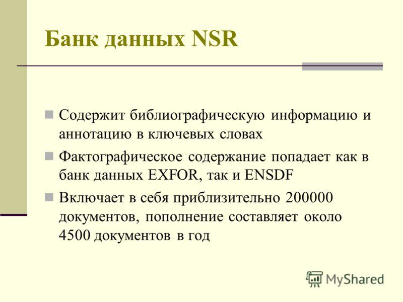 Банк данных NSR Содержит библиографическую информацию и аннотацию в ключевых словах Фактографическое содержание попадает как в банк данных EXFOR, так и ENSDF Включает в себя приблизительно 200000 документов, пополнение составляет около 4500 документо