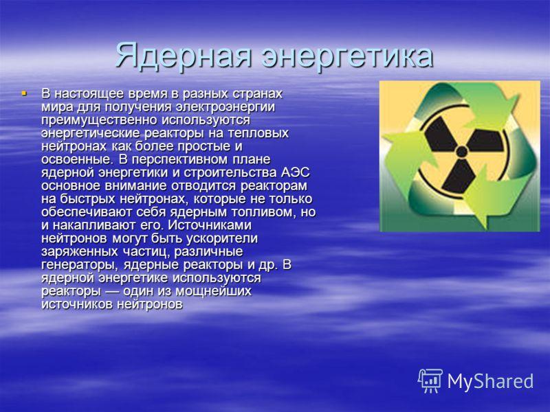 Ядерная энергетика В настоящее время в разных странах мира для получения электроэнергии преимущественно используются энергетические реакторы на тепловых нейтронах как более простые и освоенные. В перспективном плане ядерной энергетики и строительства