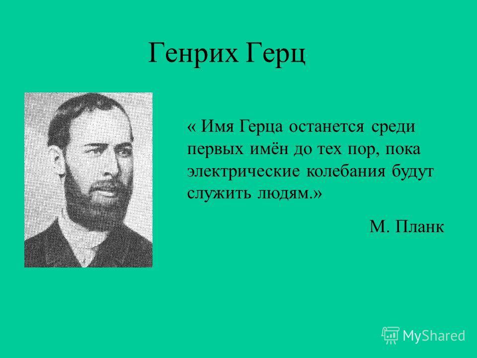 Генрих Герц « Имя Герца останется среди первых имён до тех пор, пока электрические колебания будут служить людям.» М. Планк