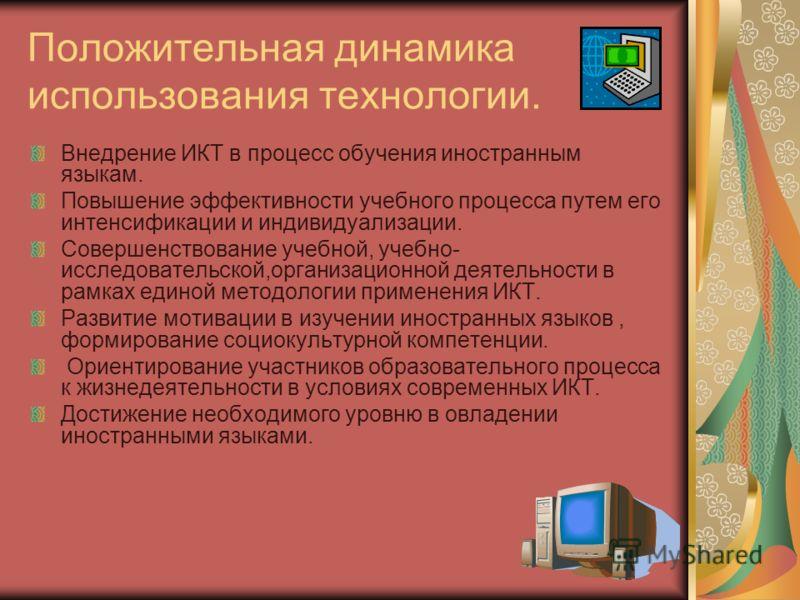 Положительная динамика использования технологии. Внедрение ИКТ в процесс обучения иностранным языкам. Повышение эффективности учебного процесса путем его интенсификации и индивидуализации. Совершенствование учебной, учебно- исследовательской,организа