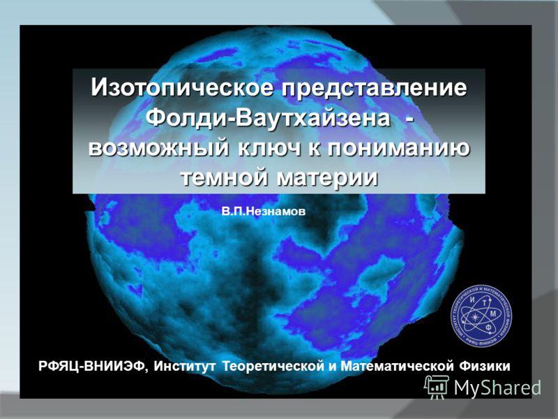 Изотопическое представление Фолди-Ваутхайзена - возможный ключ к пониманию темной материи В.П.Незнамов РФЯЦ-ВНИИЭФ, Институт Теоретической и Математической Физики
