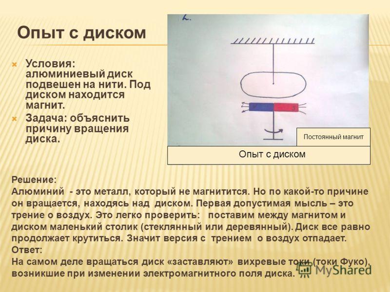 Опыт с диском Условия: алюминиевый диск подвешен на нити. Под диском находится магнит. Задача: объяснить причину вращения диска. Решение: Алюминий - это металл, который не магнитится. Но по какой-то причине он вращается, находясь над диском. Первая д