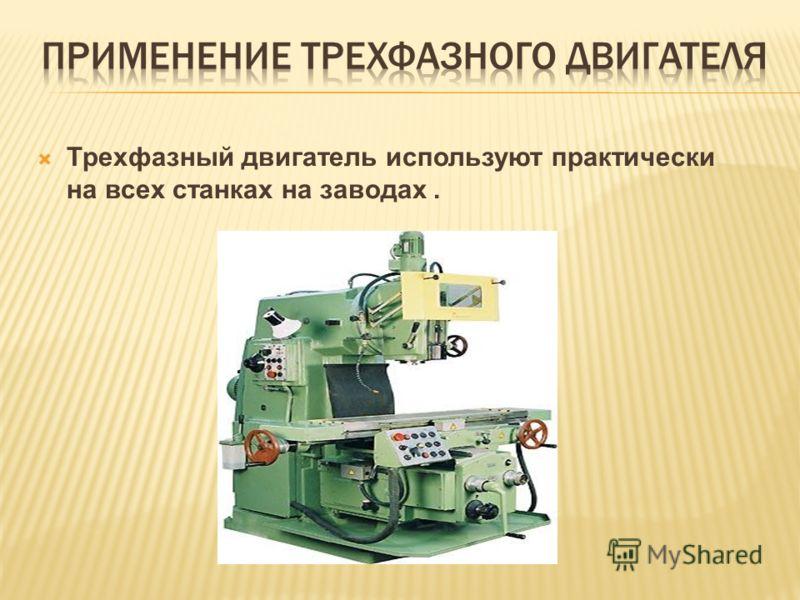 Трехфазный двигатель используют практически на всех станках на заводах.