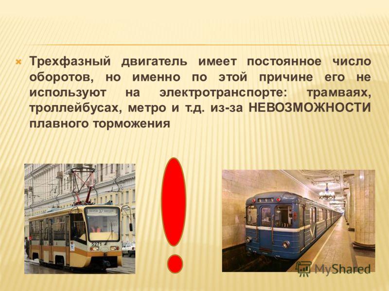 Трехфазный двигатель имеет постоянное число оборотов, но именно по этой причине его не используют на электротранспорте: трамваях, троллейбусах, метро и т.д. из-за НЕВОЗМОЖНОСТИ плавного торможения