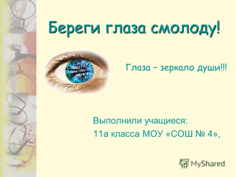 Береги глаза смолоду! Глаза – зеркало души!!! Выполнили учащиеся: 11а класса МОУ «СОШ 4»,